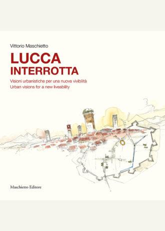 Lucca interrotta. Visioni urbanistiche per una nuova vivibilità. Urban visions for a new liveability_maschietto